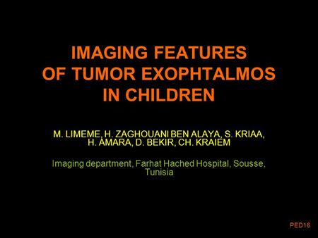 IMAGING FEATURES OF TUMOR EXOPHTALMOS IN CHILDREN M. LIMEME, H. ZAGHOUANI BEN ALAYA, S. KRIAA, H. AMARA, D. BEKIR, CH. KRAIEM Imaging department, Farhat.