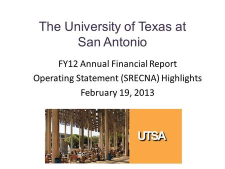 The University of Texas at San Antonio FY12 Annual Financial Report Operating Statement (SRECNA) Highlights February 19, 2013.