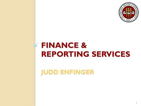 FINANCE & REPORTING SERVICES JUDD ENFINGER 1. General Information Encompasses three Controller's Office departments: ◦ Financial Reporting ◦ Treasury.