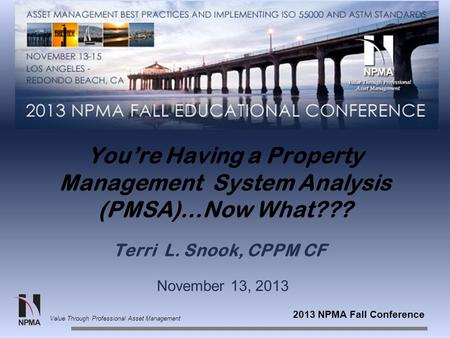 2013 NPMA Fall Conference Value Through Professional Asset Management You're Having a Property Management System Analysis (PMSA)…Now What??? Terri L. Snook,