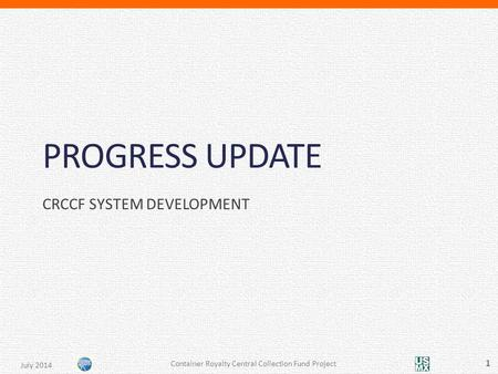 PROGRESS UPDATE CRCCF SYSTEM DEVELOPMENT Container Royalty Central Collection Fund Project 1 July 2014.