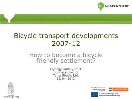 Bicycle transport developments 2007-12 How to become a bicycle friendly settlement? György Kukely PhD. business director Terra Studio Ltd. 24. 04. 2013.