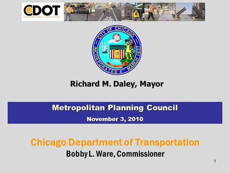 Chicago Department of Transportation Bobby L. Ware, Commissioner Richard M. Daley, Mayor Metropolitan Planning Council November 3, 2010 1.