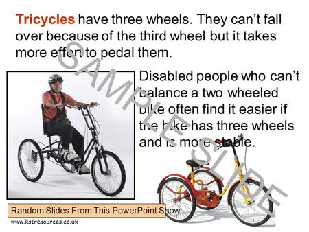 Www.ks1resources.co.uk Tricycles have three wheels. They can't fall over because of the third wheel but it takes more effort to pedal them. Disabled people.