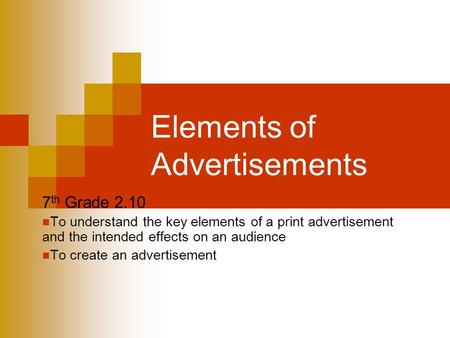 Elements of Advertisements 7 th Grade 2.10 To understand the key elements of a print advertisement and the intended effects on an audience To create an.