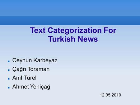 Ceyhun Karbeyaz Çağrı Toraman Anıl Türel Ahmet Yeniçağ 12.05.2010 Text Categorization For Turkish News.