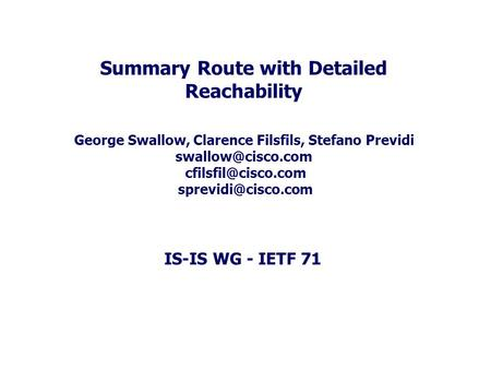 IS-IS WG - IETF 71 Summary Route with Detailed Reachability George Swallow, Clarence Filsfils, Stefano Previdi