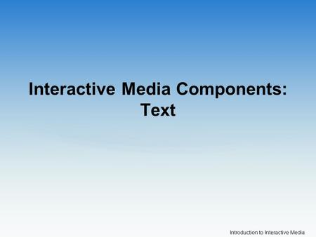 Introduction to Interactive Media Interactive Media Components: Text.