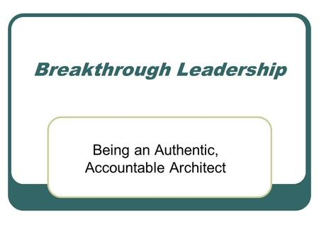 Breakthrough Leadership Being an Authentic, Accountable Architect.