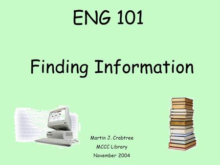 ENG 101 Finding Information Martin J. Crabtree MCCC Library November 2004.