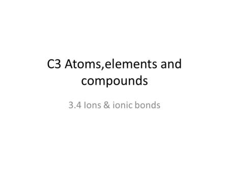 C3 Atoms,elements and compounds 3.4 Ions & ionic bonds.