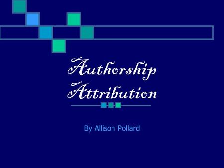 Authorship Attribution By Allison Pollard. What is Authorship Attribution? The way of determining who wrote a text when it is unclear who wrote it. It.