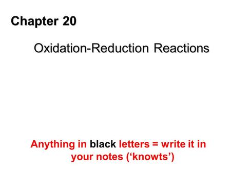 Chapter 20 Oxidation-Reduction Reactions Anything in black letters = write it in your notes ('knowts')