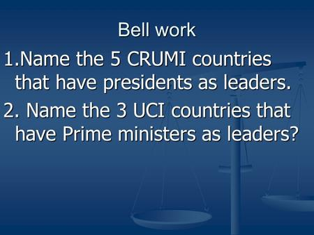 Bell work 1.Name the 5 CRUMI countries that have presidents as leaders. 2. Name the 3 UCI countries that have Prime ministers as leaders?