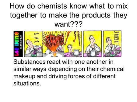 How do chemists know what to mix together to make the products they want??? Substances react with one another in similar ways depending on their chemical.