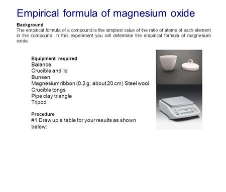Empirical formula of magnesium oxide Background The empirical formula of a compound is the simplest value of the ratio of atoms of each element in the.