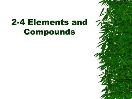 2-4 Elements and Compounds. Elements  An element is a substance that can not be broken down into simpler substances.  There are more than 100 known.