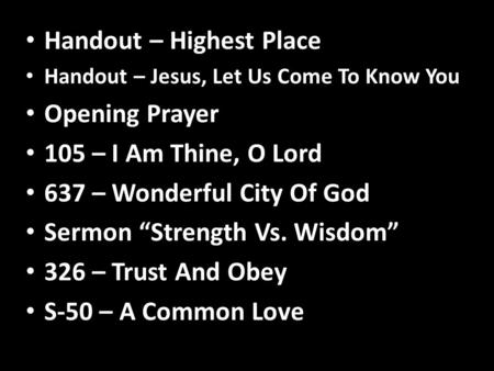 "Handout – Highest Place Handout – Jesus, Let Us Come To Know You Opening Prayer 105 – I Am Thine, O Lord 637 – Wonderful City Of God Sermon ""Strength Vs."