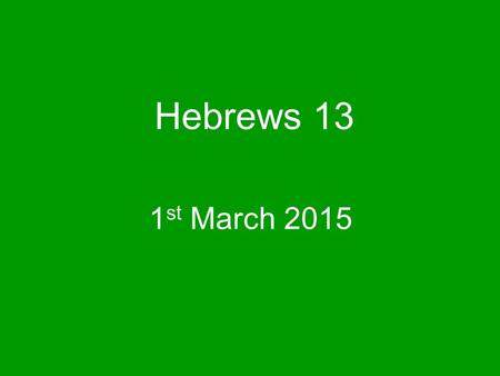 Hebrews 13 1 st March 2015. This is the conclusion to our studies in Hebrews Last week we also concluded our series on Acts 2 v 42.