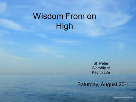 Wisdom From on High St. Peter Worship at Key to Life Saturday, August 20 th.
