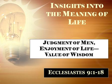I NSIGHTS INTO THE M EANING OF L IFE E CCLESIASTES 9:1-18 J UDGMENT OF M EN, E NJOYMENT OF L IFE — V ALUE OF W ISDOM.