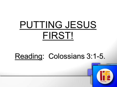 "PUTTING JESUS FIRST! Reading: Colossians 3:1-5.. Putting Jesus First! Colossians 3:1-5 – ""If then you were raised with Christ, seek those things which."