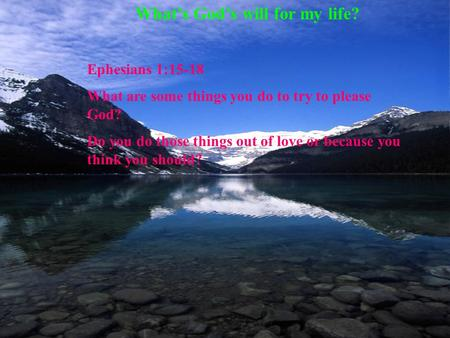 What's God's will for my life? Ephesians 1:15-18 What are some things you do to try to please God? Do you do those things out of love or because you think.