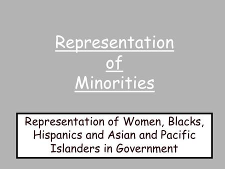 Representation of Minorities Representation of Women, Blacks, Hispanics and Asian and Pacific Islanders in Government.