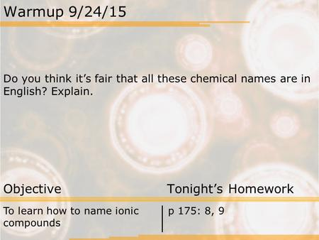 Warmup 9/24/15 Do you think it's fair that all these chemical names are in English? Explain. Objective Tonight's Homework To learn how to name ionic compounds.