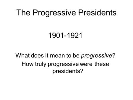 The Progressive Presidents 1901-1921 What does it mean to be progressive? How truly progressive were these presidents?