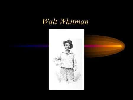 Walt Whitman. A few facts about Whitman's life His father was a poor carpenter. Most American writers had been born to elite Eastern families. He had.