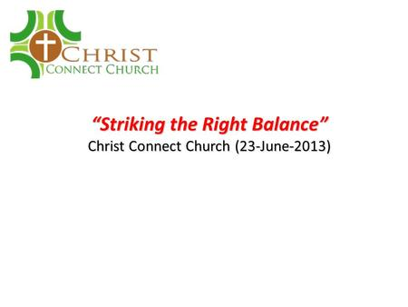 """Striking the Right Balance"" Christ Connect Church (23-June-2013)"