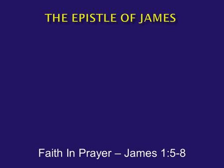 Faith In Prayer – James 1:5-8.  James1:5-8  But if any of you lacks wisdom, let him ask of God, who gives to all generously and without reproach, and.