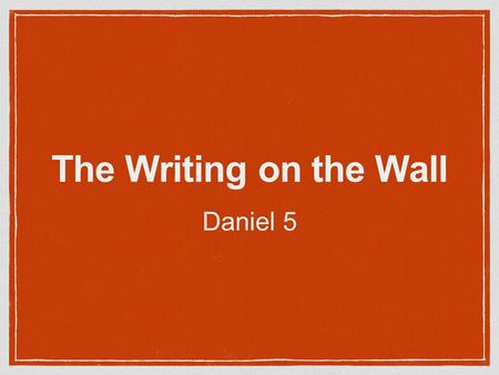 The Writing on the Wall Daniel 5.
