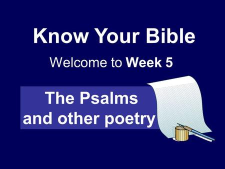 Know Your Bible Welcome to Week 5 The Psalms and other poetry.