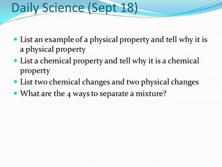 Daily Science (Sept 18) List an example of a physical property and tell why it is a physical property List a chemical property and tell why it is a chemical.