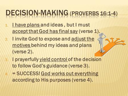 1. I have plans and ideas, but I must accept that God has final say (verse 1). 2. I invite God to expose and adjust the motives behind my ideas and plans.