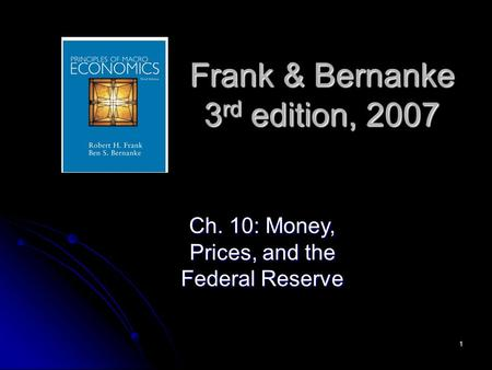 1 Frank & Bernanke 3 rd edition, 2007 Ch. 10: Money, Prices, and the Federal Reserve.