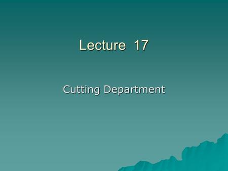 Lecture 17 Cutting Department. Marker making….  Efficiency of marker = (Area of patterns in marker plan / Total area of the marker plan) X 100.
