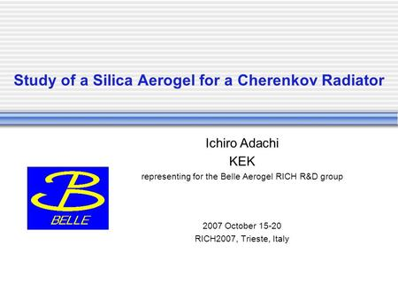 Study of a Silica Aerogel for a Cherenkov Radiator Ichiro Adachi KEK representing for the Belle Aerogel RICH R&D group 2007 October 15-20 RICH2007, Trieste,