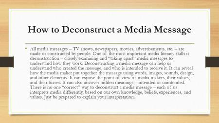 How to Deconstruct a Media Message All media messages – TV shows, newspapers, movies, advertisements, etc. – are made or constructed by people. One of.