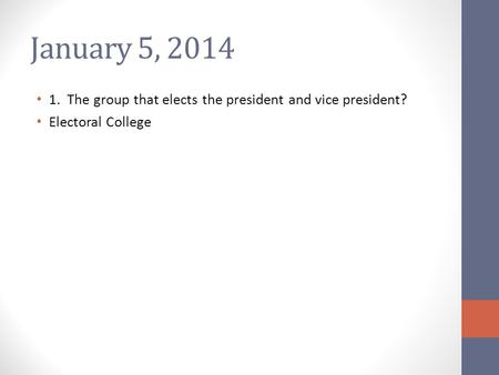 January 5, 2014 1. The group that elects the president and vice president? Electoral College.