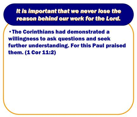 It is important that we never lose the reason behind our work for the Lord. The Corinthians had demonstrated a willingness to ask questions and seek further.