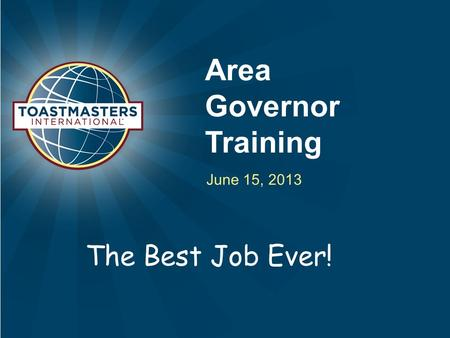 Area Governor Training June 15, 2013 The Best Job Ever!