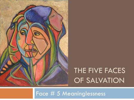 THE FIVE FACES OF SALVATION Face # 5 Meaninglessness.