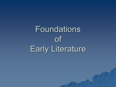 Foundations of Early Literature. Before We Begin Reading... You now have some of the historical background knowledge needed to begin reading literature.