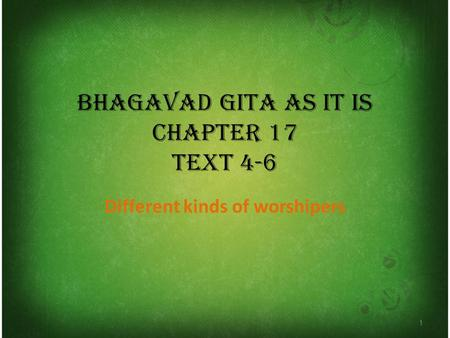 BHAGAVAD GITA AS IT IS CHAPTER 17 TEXT 4-6 Different kinds of worshipers 1.
