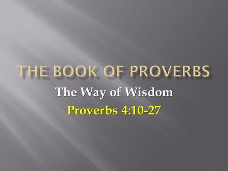 The Way of Wisdom Proverbs 4:10-27.  In our last lesson (Proverbs 2-3) we saw how to get wisdom:  You must value wisdom and diligently search for it.