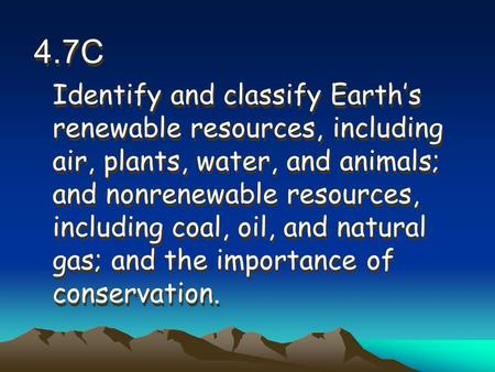 4.7C Identify and classify Earth's renewable resources, including air, plants, water, and animals; and nonrenewable resources, including coal, oil, and.