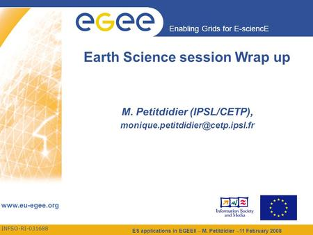 INFSO-RI-031688 Enabling Grids for E-sciencE www.eu-egee.org ES applications in EGEEII – M. Petitdidier –11 February 2008 Earth Science session Wrap up.